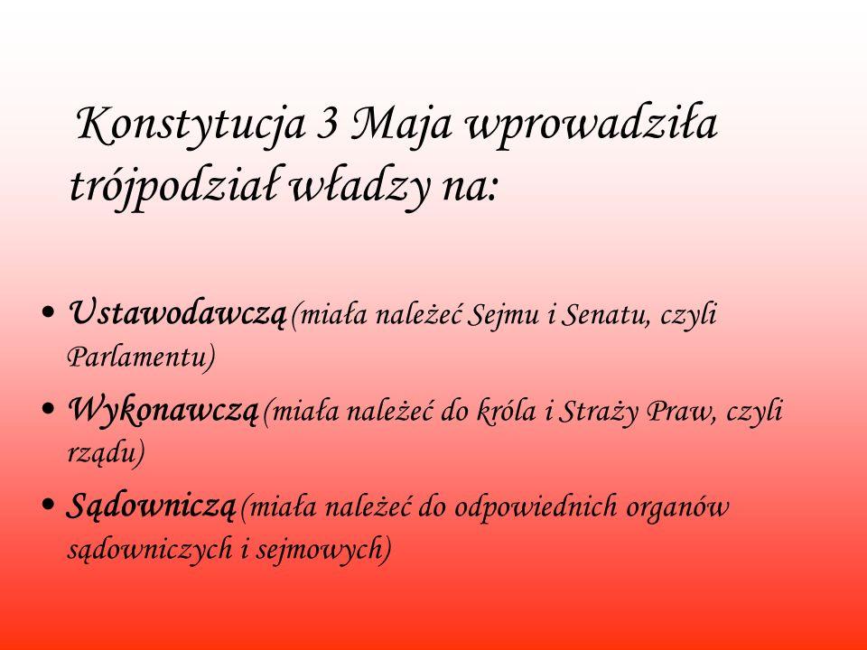 Konstytucja 3 Maja wprowadziła trójpodział władzy na: Ustawodawczą (miała należeć Sejmu i Senatu, czyli Parlamentu) Wykonawczą (miała należeć do króla