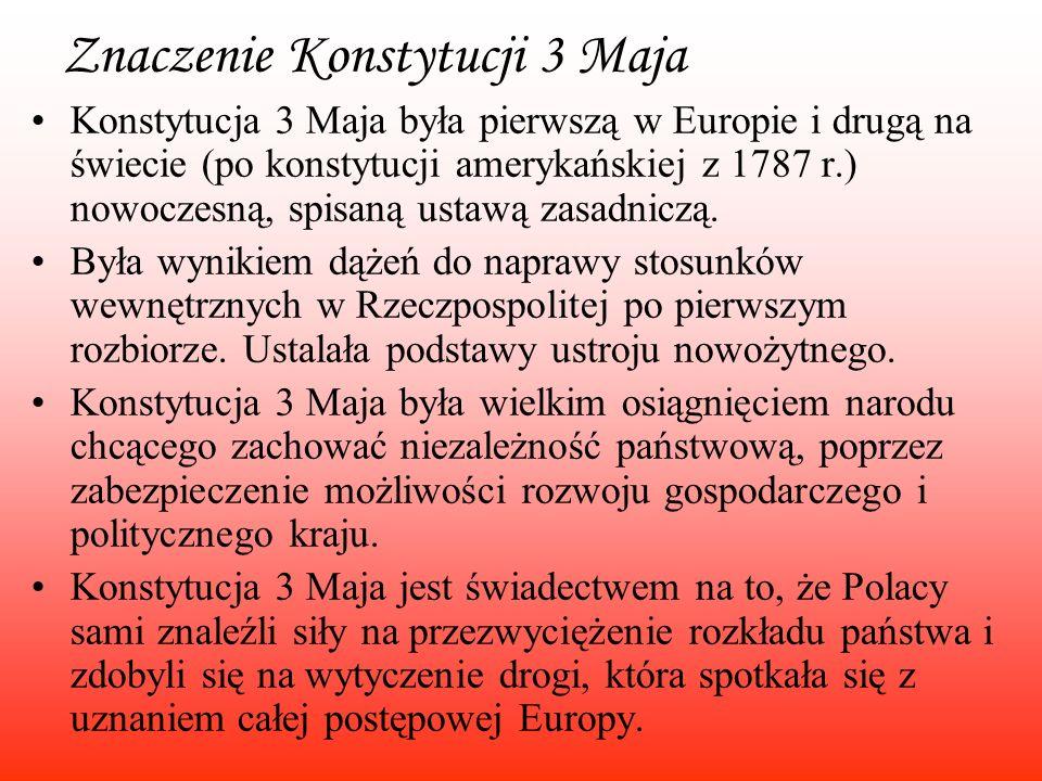 Znaczenie Konstytucji 3 Maja Konstytucja 3 Maja była pierwszą w Europie i drugą na świecie (po konstytucji amerykańskiej z 1787 r.) nowoczesną, spisan