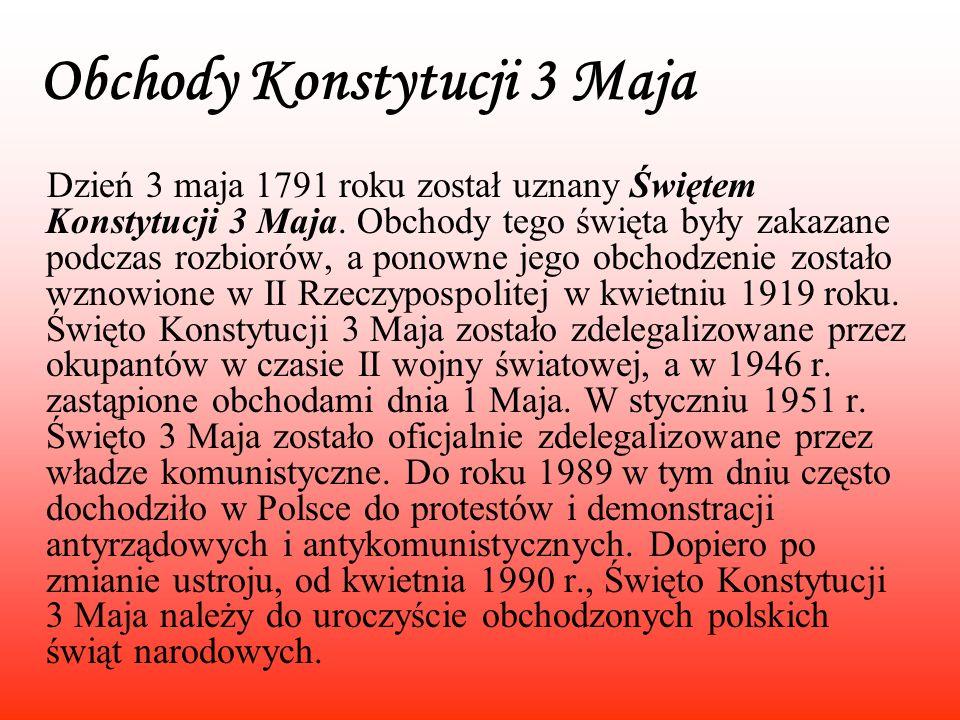 Obchody Konstytucji 3 Maja Dzień 3 maja 1791 roku został uznany Świętem Konstytucji 3 Maja. Obchody tego święta były zakazane podczas rozbiorów, a pon