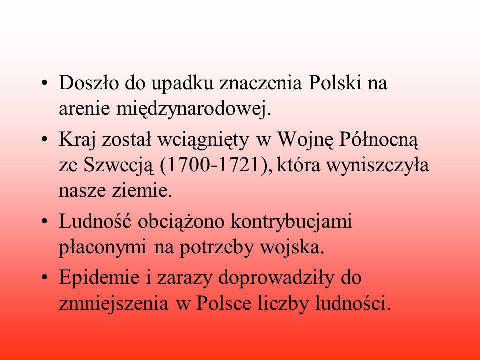 Doszło do upadku znaczenia Polski na arenie międzynarodowej. Kraj został wciągnięty w Wojnę Północną ze Szwecją (1700-1721), która wyniszczyła nasze z