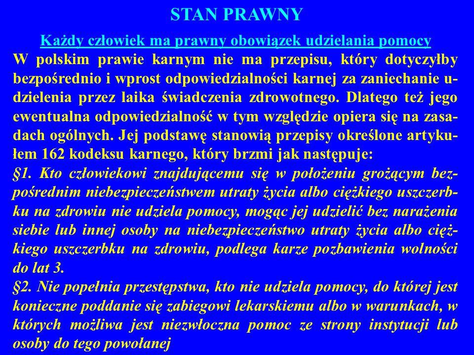 STAN PRAWNY Każdy człowiek ma prawny obowiązek udzielania pomocy W polskim prawie karnym nie ma przepisu, który dotyczyłby bezpośrednio i wprost odpow