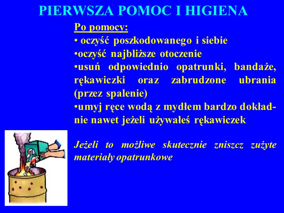 PIERWSZA POMOC I HIGIENA Po pomocy: oczyść poszkodowanego i siebie oczyść najbliższe otoczenie usuń odpowiednio opatrunki, bandaże, rękawiczki oraz za