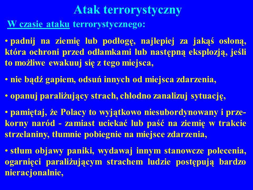 Atak terrorystyczny W czasie ataku terrorystycznego: padnij na ziemię lub podłogę, najlepiej za jakąś osłoną, która ochroni przed odłamkami lub następ