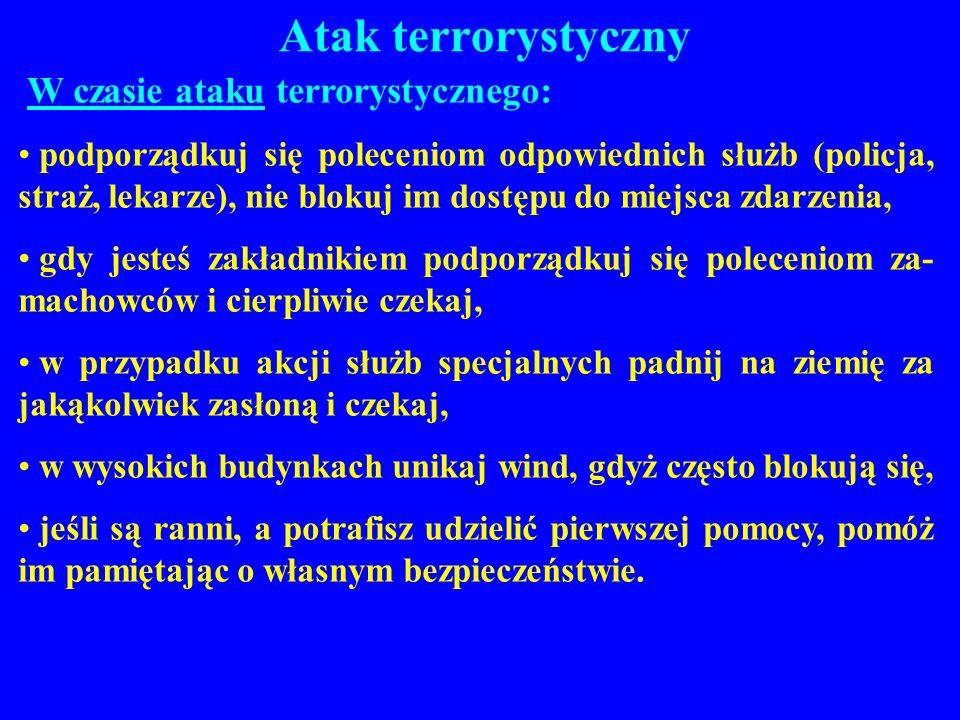 Atak terrorystyczny W czasie ataku terrorystycznego: podporządkuj się poleceniom odpowiednich służb (policja, straż, lekarze), nie blokuj im dostępu d