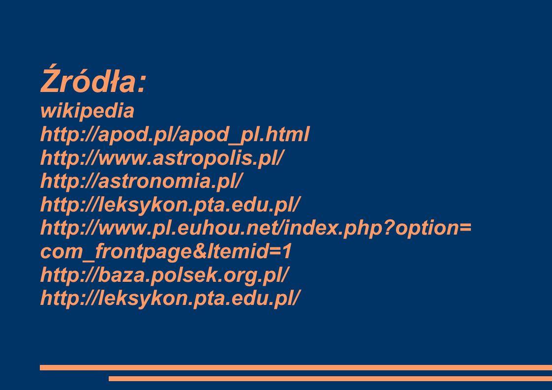Źródła: wikipedia http://apod.pl/apod_pl.html http://www.astropolis.pl/ http://astronomia.pl/ http://leksykon.pta.edu.pl/ http://www.pl.euhou.net/index.php?option= com_frontpage&Itemid=1 http://baza.polsek.org.pl/ http://leksykon.pta.edu.pl/