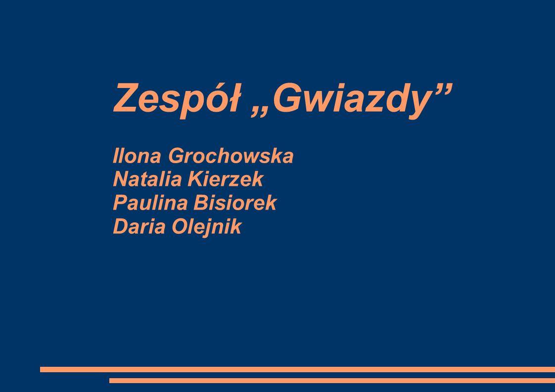 Zespół Gwiazdy Ilona Grochowska Natalia Kierzek Paulina Bisiorek Daria Olejnik