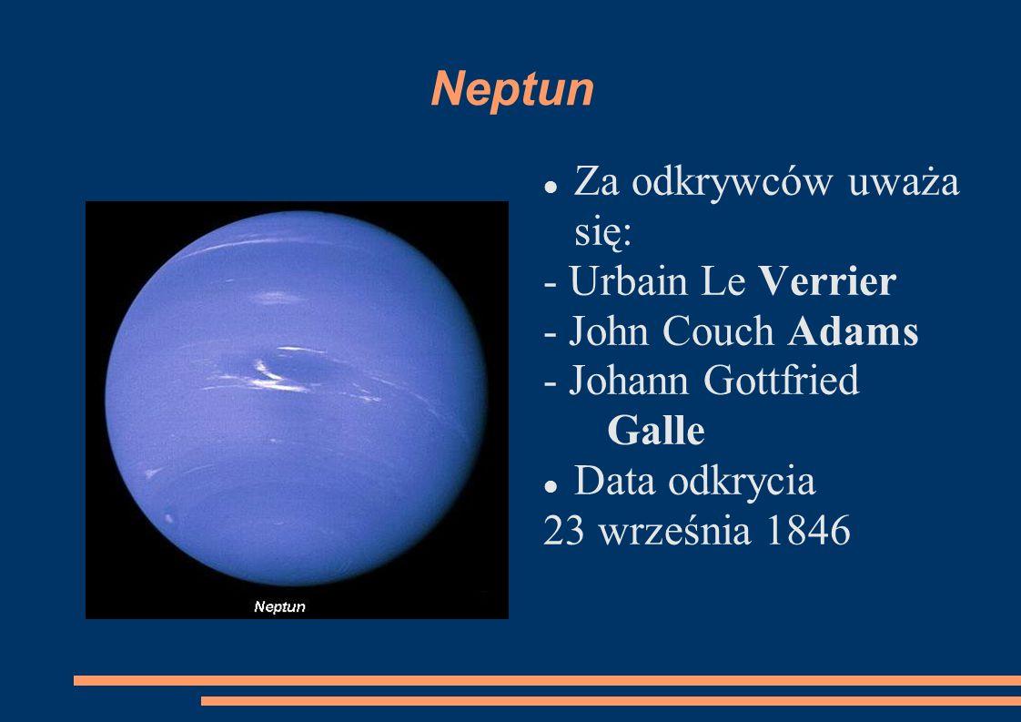 Neptun Za odkrywców uważa się: - Urbain Le Verrier - John Couch Adams - Johann Gottfried Galle Data odkrycia 23 września 1846
