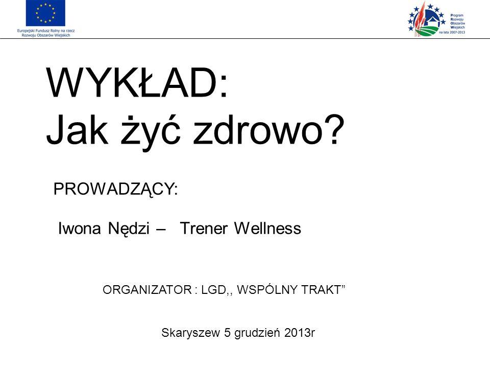 WYKŁAD: Jak żyć zdrowo? Skaryszew 5 grudzień 2013r PROWADZĄCY: Iwona Nędzi – Trener Wellness ORGANIZATOR : LGD,, WSPÓLNY TRAKT