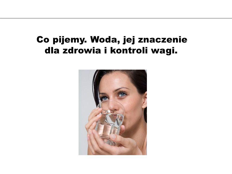 Co pijemy. Woda, jej znaczenie dla zdrowia i kontroli wagi.