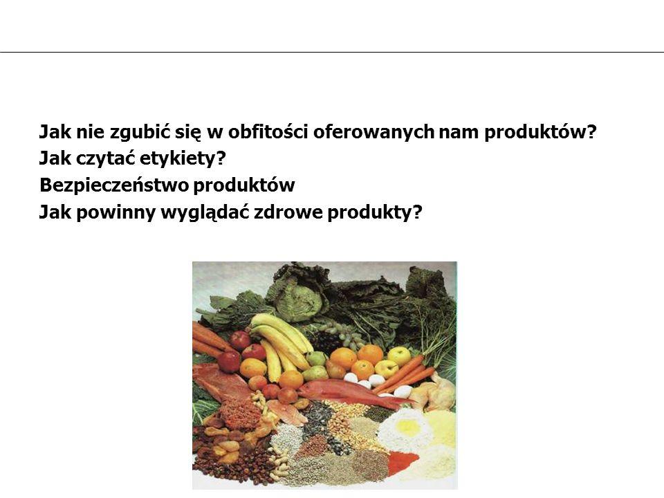 Jak nie zgubić się w obfitości oferowanych nam produktów? Jak czytać etykiety? Bezpieczeństwo produktów Jak powinny wyglądać zdrowe produkty?