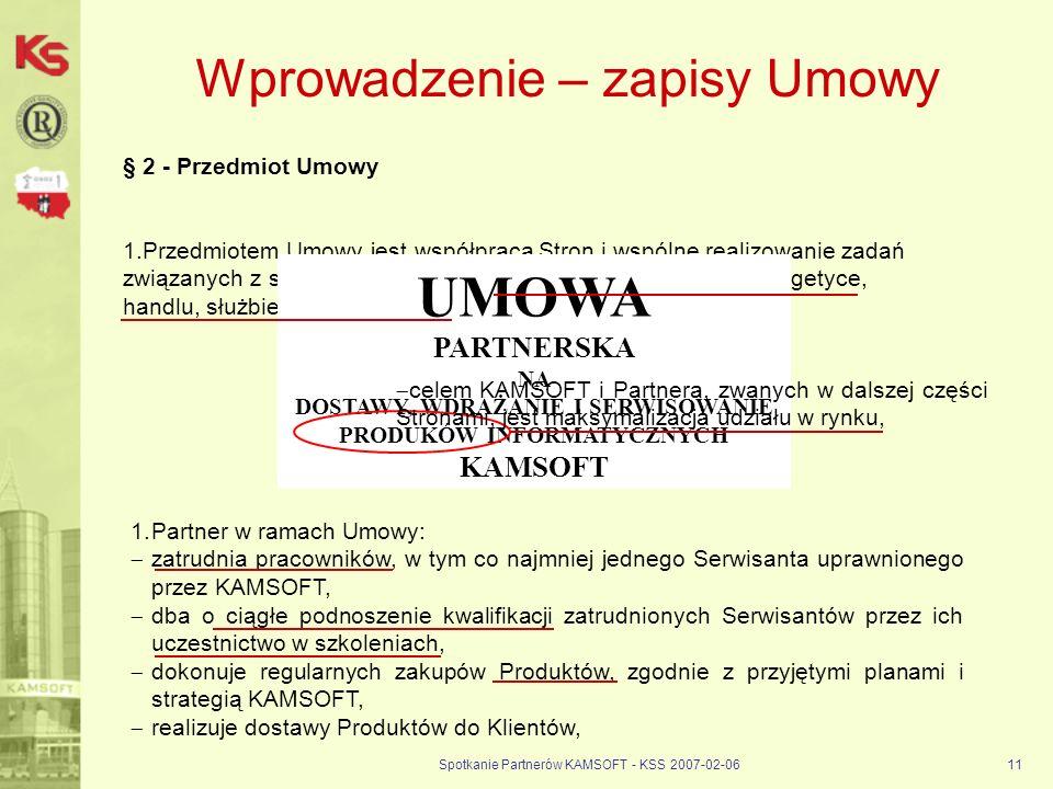 Spotkanie Partnerów KAMSOFT - KSS 2007-02-0611 Wprowadzenie – zapisy Umowy § 2 - Przedmiot Umowy 1.Przedmiotem Umowy jest współpraca Stron i wspólne r