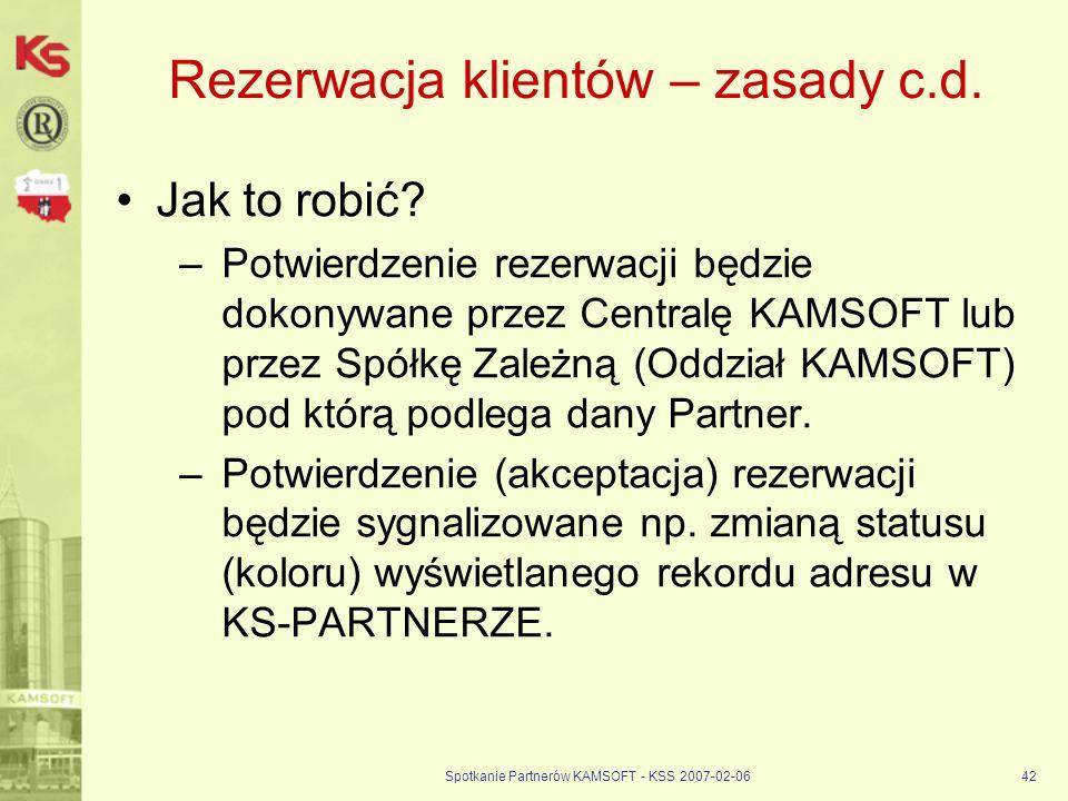 Spotkanie Partnerów KAMSOFT - KSS 2007-02-0642 Rezerwacja klientów – zasady c.d. Jak to robić? –Potwierdzenie rezerwacji będzie dokonywane przez Centr