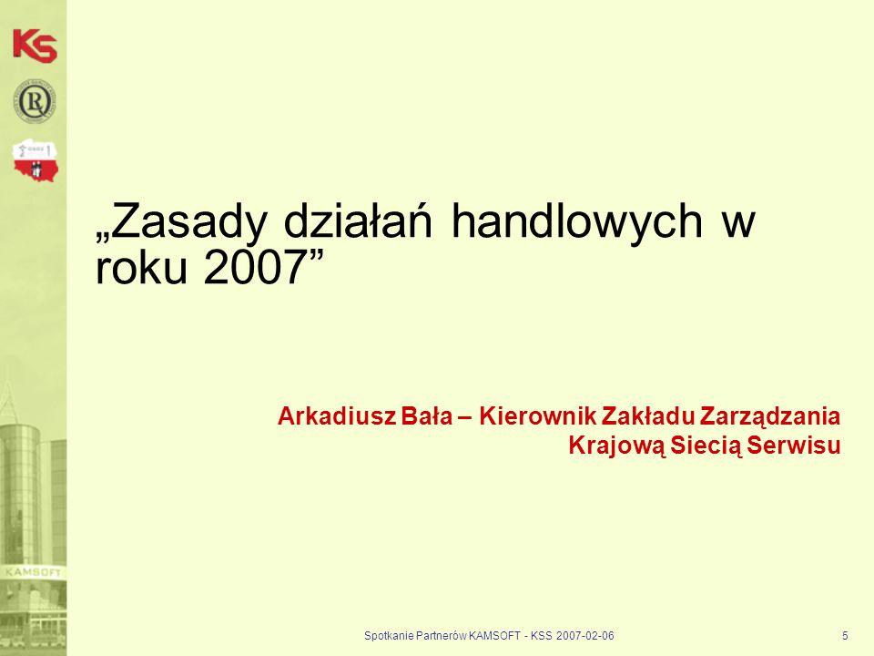 Spotkanie Partnerów KAMSOFT - KSS 2007-02-065 Zasady działań handlowych w roku 2007 Arkadiusz Bała – Kierownik Zakładu Zarządzania Krajową Siecią Serw