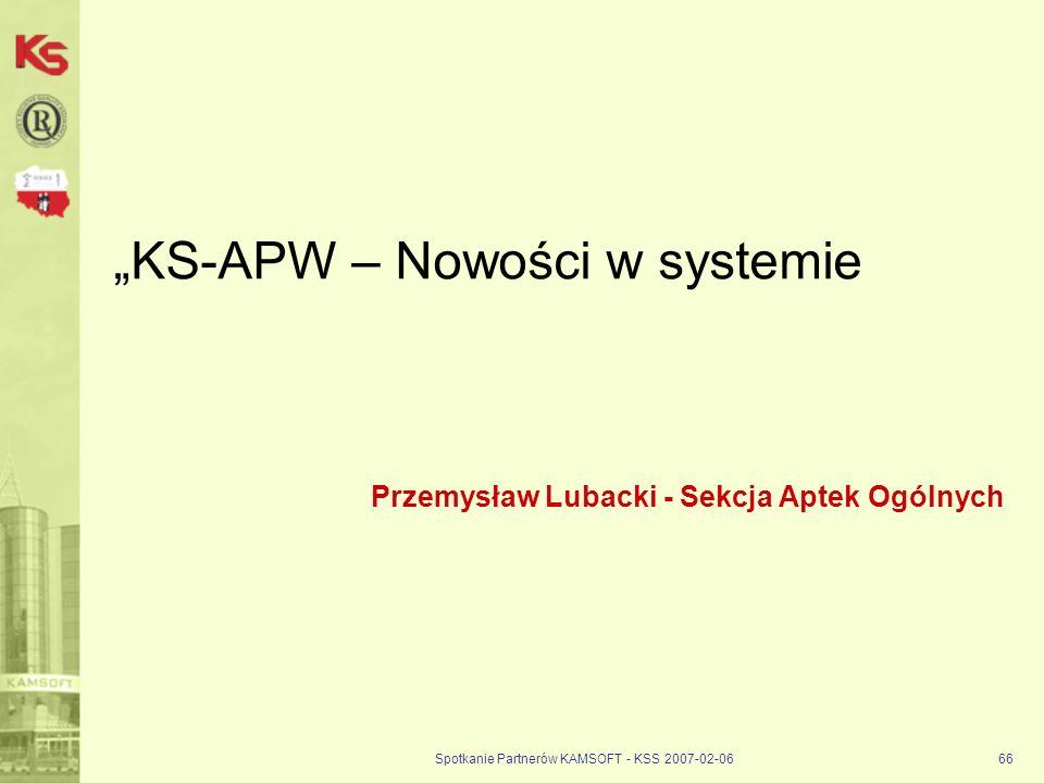 Spotkanie Partnerów KAMSOFT - KSS 2007-02-0666 KS-APW – Nowości w systemie Przemysław Lubacki - Sekcja Aptek Ogólnych