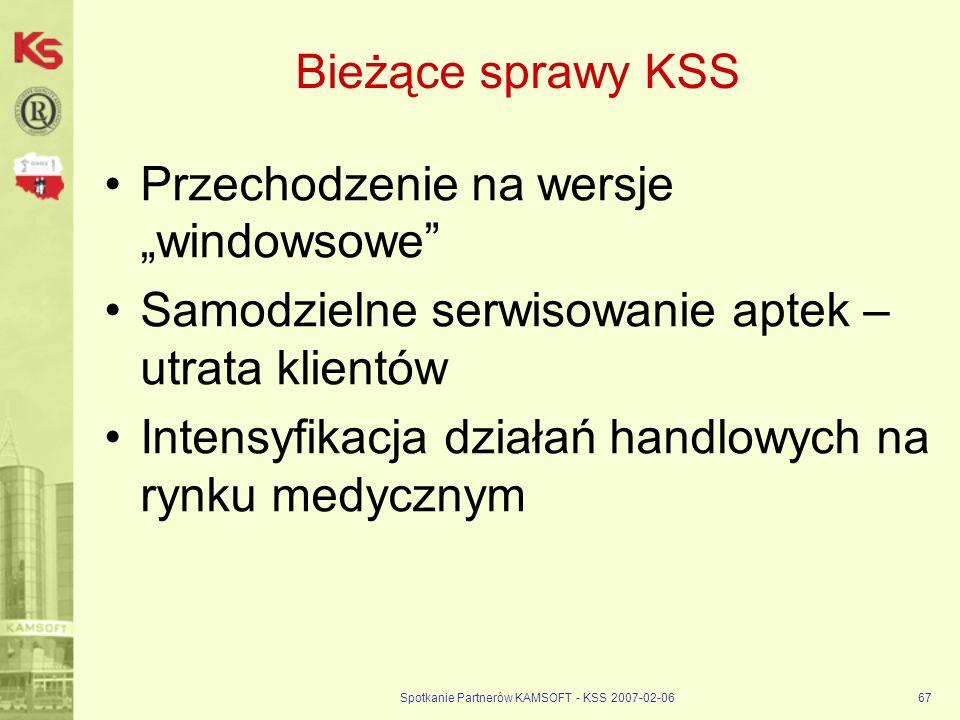 Spotkanie Partnerów KAMSOFT - KSS 2007-02-0667 Bieżące sprawy KSS Przechodzenie na wersje windowsowe Samodzielne serwisowanie aptek – utrata klientów