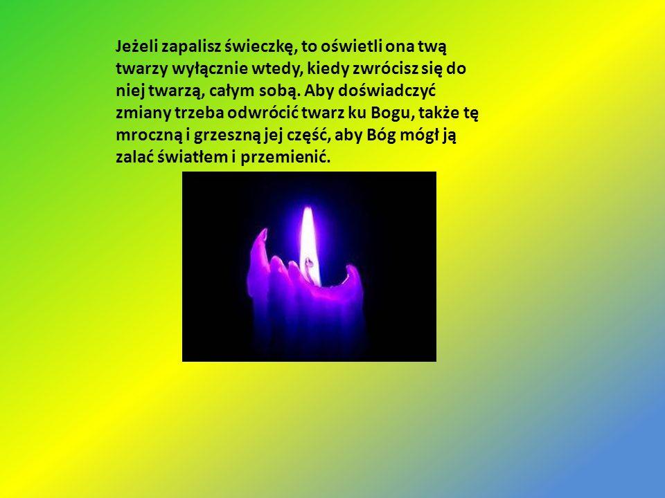 Jeżeli zapalisz świeczkę, to oświetli ona twą twarzy wyłącznie wtedy, kiedy zwrócisz się do niej twarzą, całym sobą. Aby doświadczyć zmiany trzeba odw