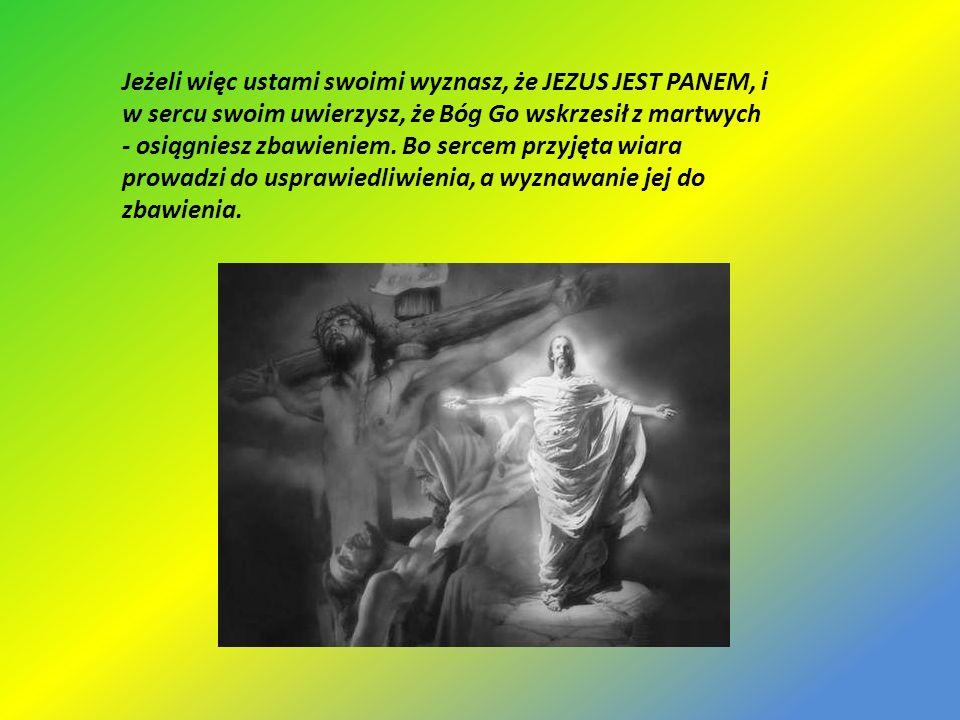 Jeżeli więc ustami swoimi wyznasz, że JEZUS JEST PANEM, i w sercu swoim uwierzysz, że Bóg Go wskrzesił z martwych - osiągniesz zbawieniem. Bo sercem p