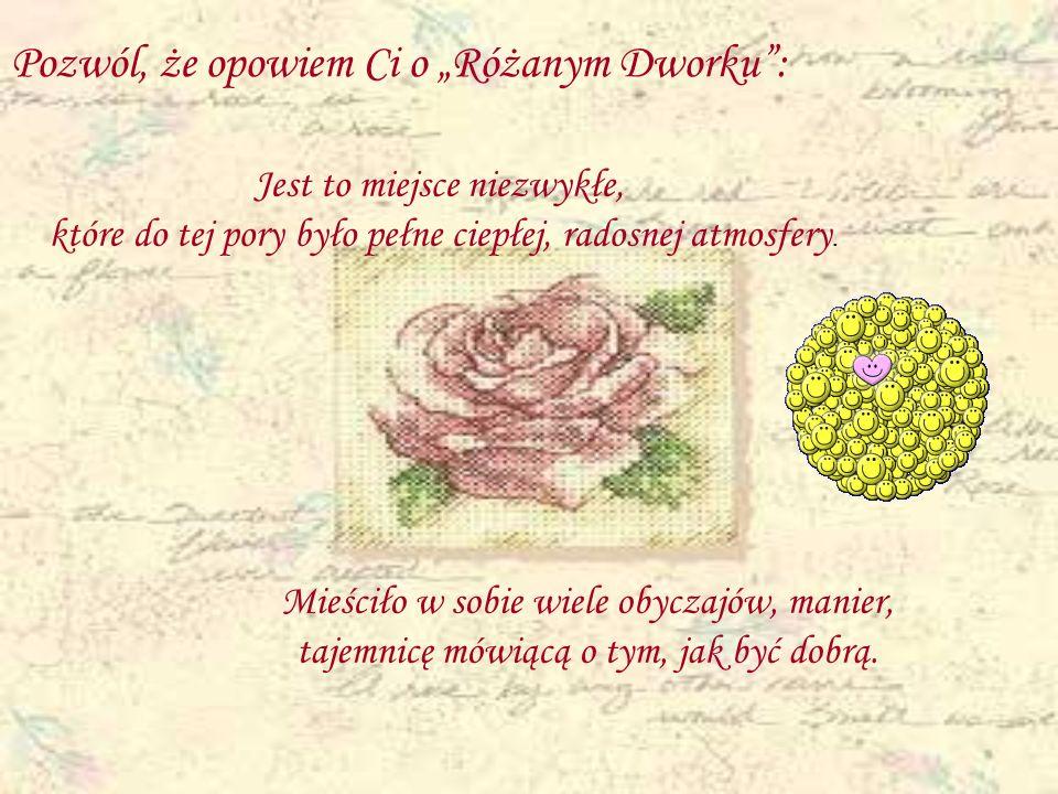 Pozwól, że opowiem Ci o Różanym Dworku: Mieściło w sobie wiele obyczajów, manier, tajemnicę mówiącą o tym, jak być dobrą. Jest to miejsce niezwykłe, k