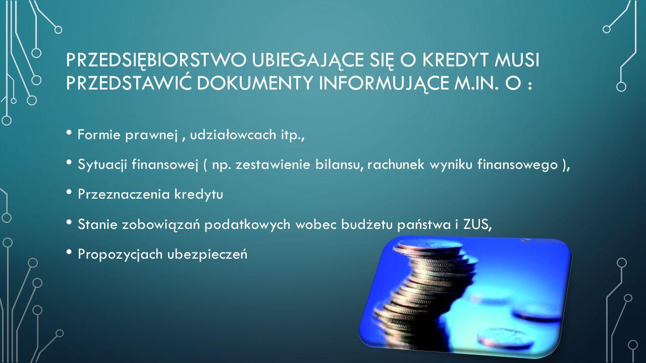 PRZEDSIĘBIORSTWO UBIEGAJĄCE SIĘ O KREDYT MUSI PRZEDSTAWIĆ DOKUMENTY INFORMUJĄCE M.IN. O : Formie prawnej, udziałowcach itp., Sytuacji finansowej ( np.