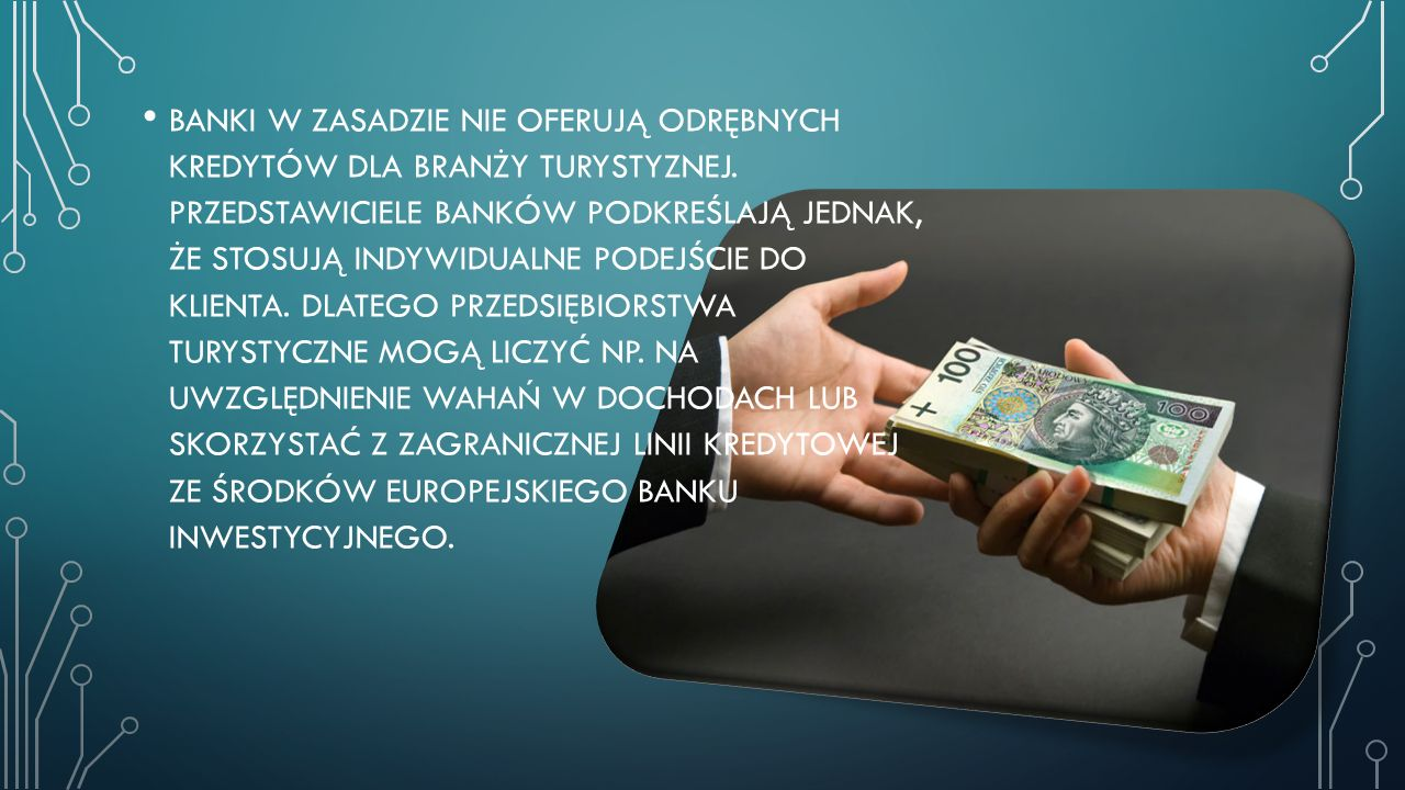 BANKI W ZASADZIE NIE OFERUJĄ ODRĘBNYCH KREDYTÓW DLA BRANŻY TURYSTYZNEJ. PRZEDSTAWICIELE BANKÓW PODKREŚLAJĄ JEDNAK, ŻE STOSUJĄ INDYWIDUALNE PODEJŚCIE D