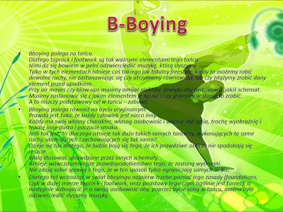 Bboying polega na tańcu. Dlatego toprock i footwork są tak ważnymi elementami tego tańca. Nimi da się bowiem w pełni odzwierciedlić muzykę, którą słys