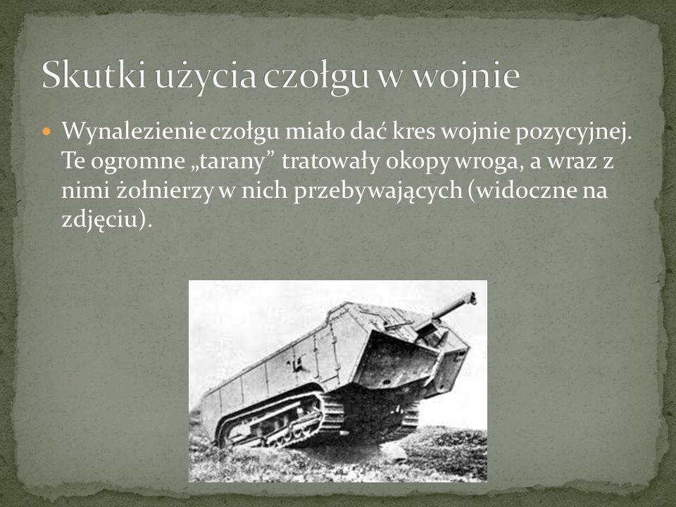 Wynalezienie czołgu miało dać kres wojnie pozycyjnej. Te ogromne tarany tratowały okopy wroga, a wraz z nimi żołnierzy w nich przebywających (widoczne