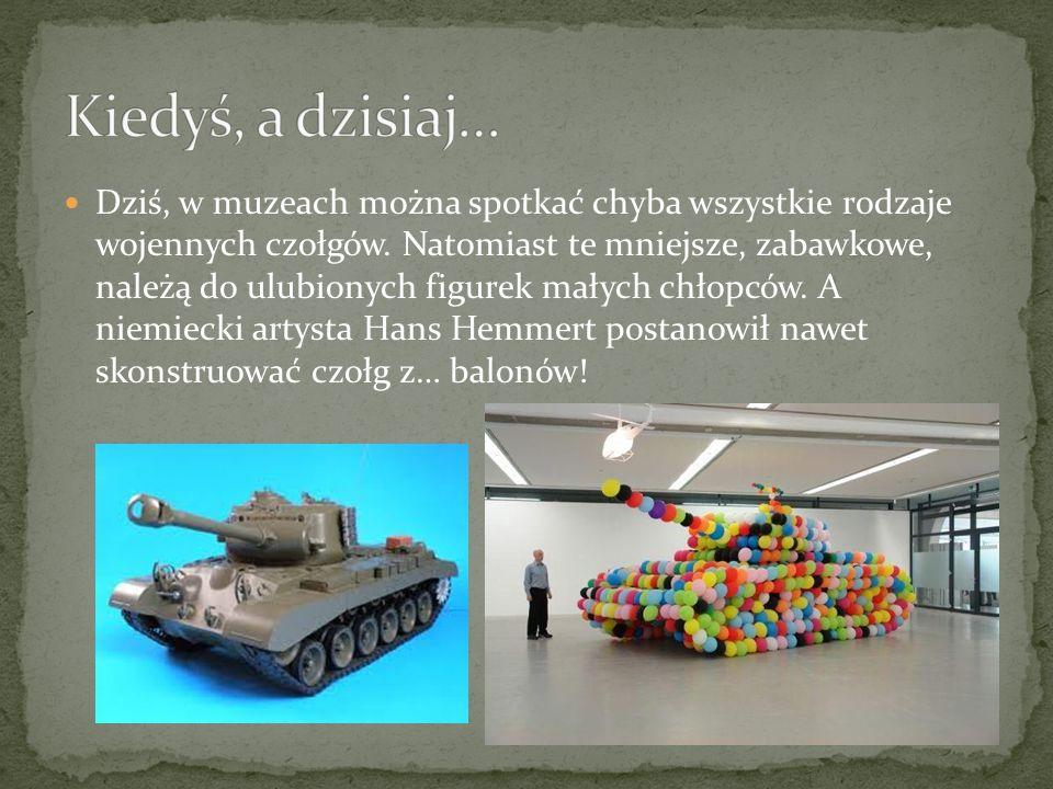 Dziś, w muzeach można spotkać chyba wszystkie rodzaje wojennych czołgów. Natomiast te mniejsze, zabawkowe, należą do ulubionych figurek małych chłopcó