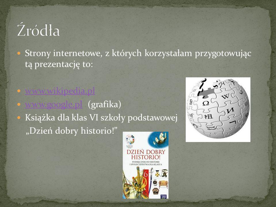 Strony internetowe, z których korzystałam przygotowując tą prezentację to: www.wikipedia.pl www.google.pl (grafika) www.google.pl Książka dla klas VI szkoły podstawowej Dzień dobry historio!