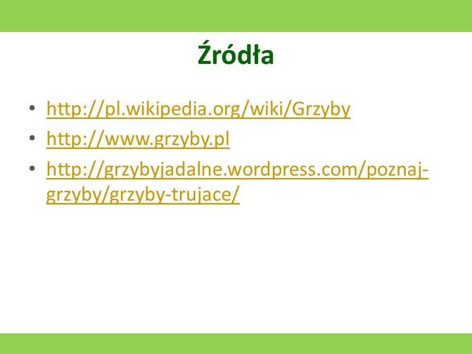 Źródła http://pl.wikipedia.org/wiki/Grzyby http://www.grzyby.pl http://grzybyjadalne.wordpress.com/poznaj- grzyby/grzyby-trujace/ http://grzybyjadalne.wordpress.com/poznaj- grzyby/grzyby-trujace/