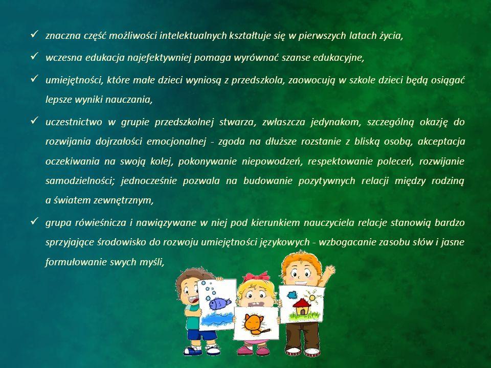 wychowanie przedszkolne jest niezwykle cenną okazją do nabywania doświadczeń w trakcie zabawy, która jest dla dzieci intensywnym procesem uczenia się, wychowanie przedszkolne pozwala wzbogacić wartości i doświadczenia wyniesione z domu o doświadczenia rówieśników, obecność dziecka w grupie przedszkolnej stwarza nauczycielom okazję do jego profesjonalnej obserwacji ewentualnego zauważania niepokojących zachowań czy niedostatku podstawowych umiejętności - nauczyciel może rozwijać i korygować zaburzone funkcje dziecka,