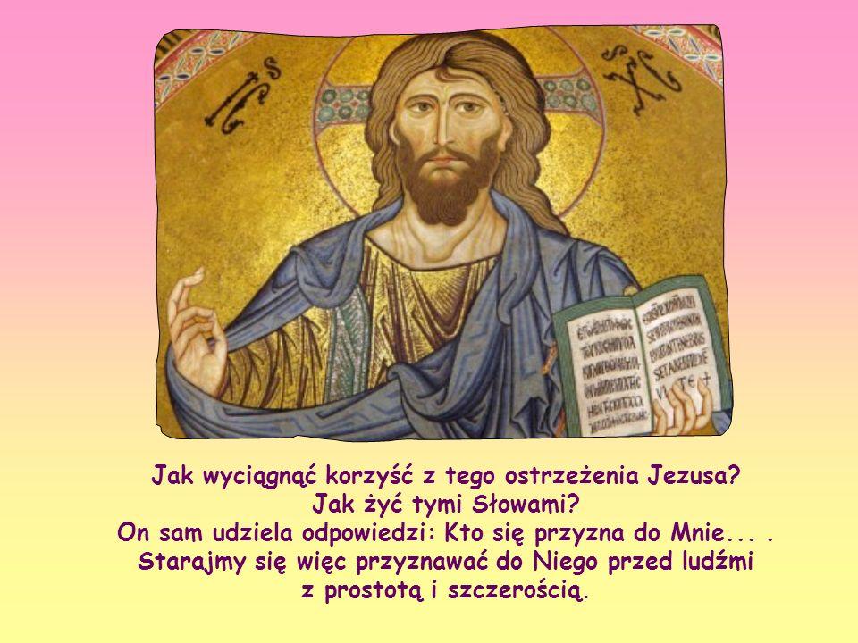 «Do każdego więc, kto się przyzna do Mnie przed ludźmi, przyznam się i Ja przed moim Ojcem, który jest w niebie. Lecz kto się Mnie zaprze przed ludźmi