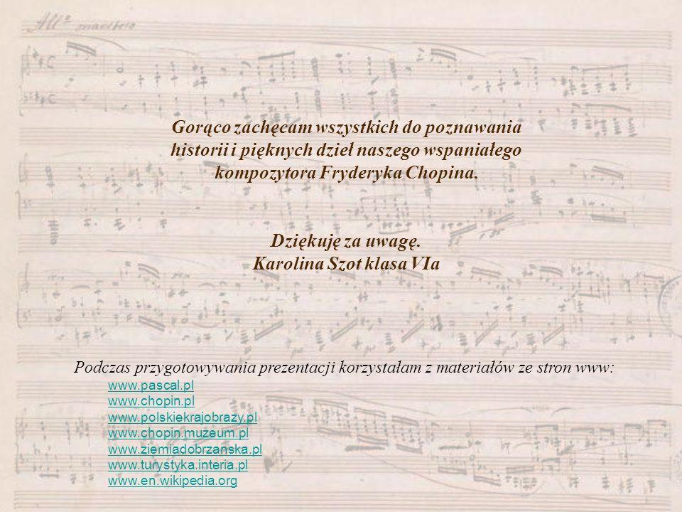 Gorąco zachęcam wszystkich do poznawania historii i pięknych dzieł naszego wspaniałego kompozytora Fryderyka Chopina. Dziękuję za uwagę. Karolina Szot