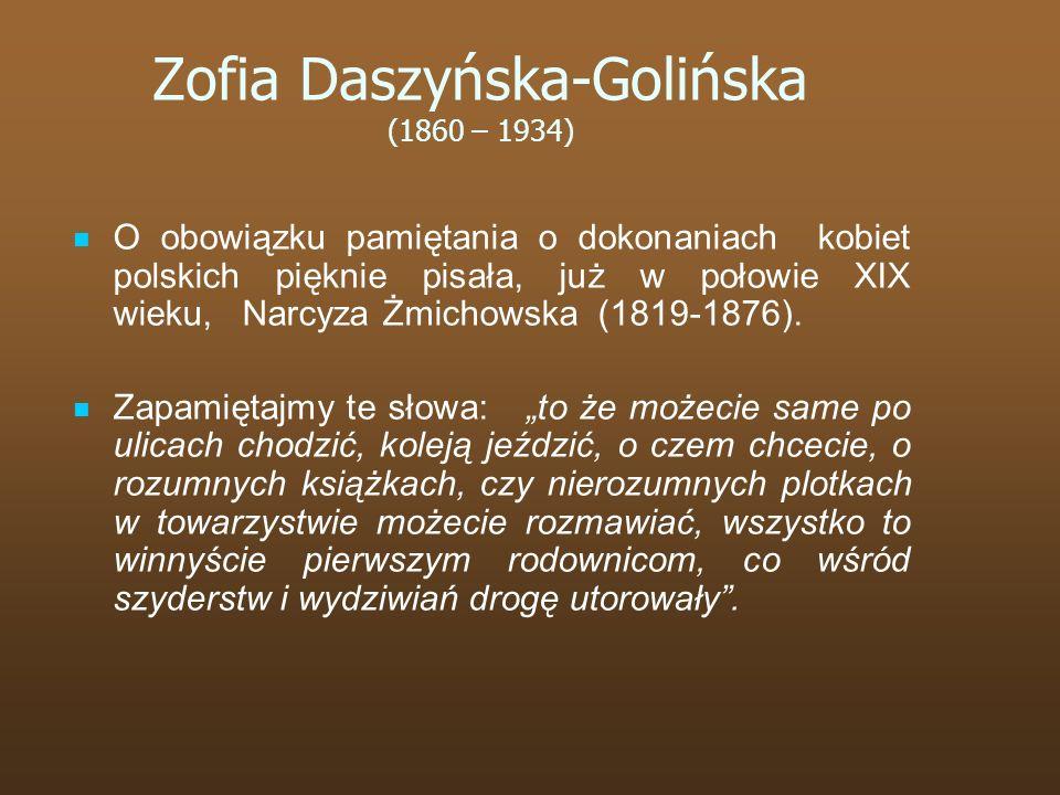 Zofia Daszyńska-Golińska (1860 – 1934) O obowiązku pamiętania o dokonaniach kobiet polskich pięknie pisała, już w połowie XIX wieku, Narcyza Żmichowsk