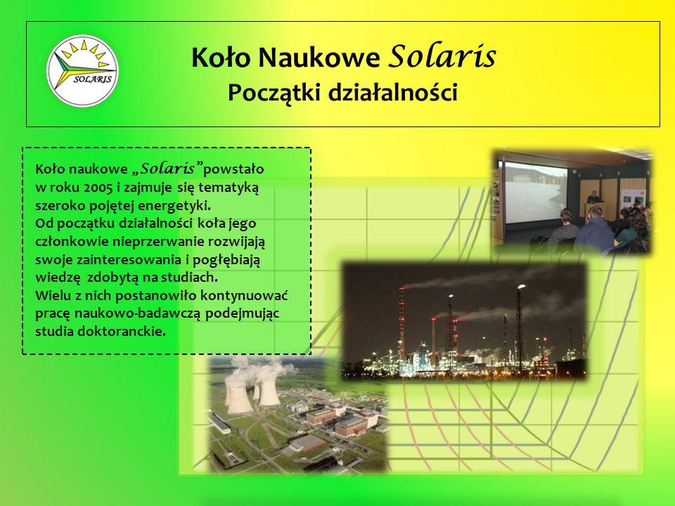 Koło Naukowe Solaris Początki działalności Koło naukowe Solaris powstało w roku 2005 i zajmuje się tematyką szeroko pojętej energetyki. Od początku dz