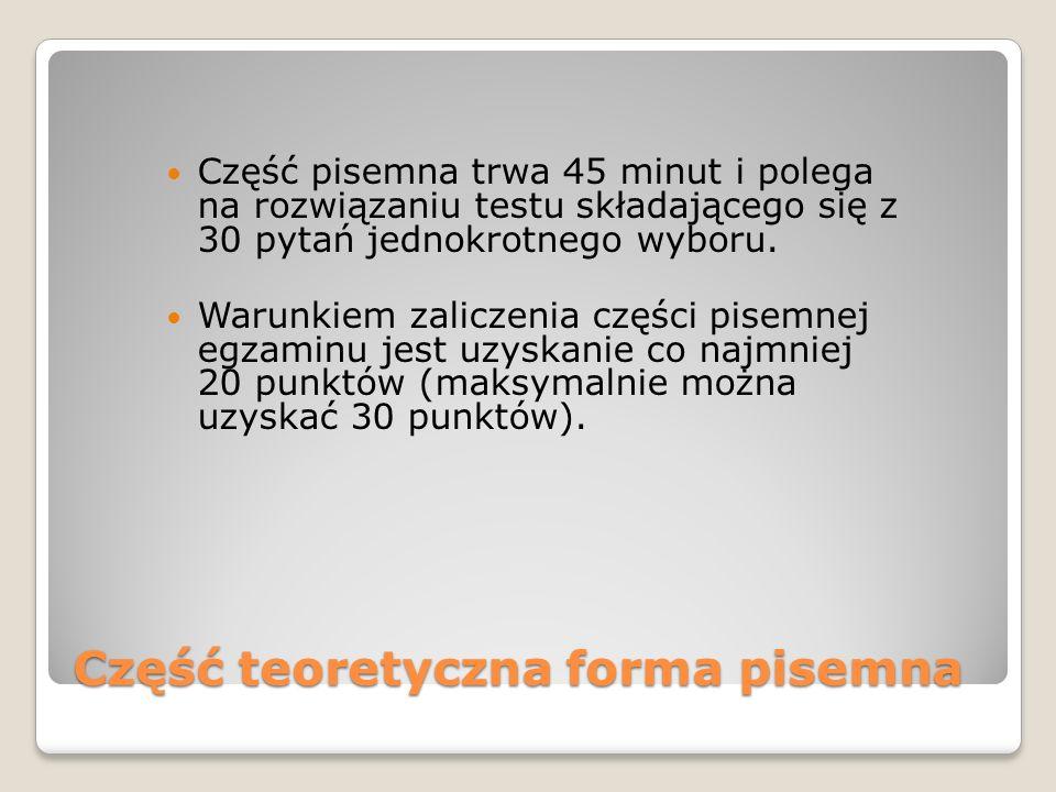 Część teoretyczna forma pisemna Część pisemna trwa 45 minut i polega na rozwiązaniu testu składającego się z 30 pytań jednokrotnego wyboru.
