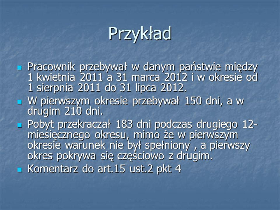 Przykład Pracownik przebywał w danym państwie między 1 kwietnia 2011 a 31 marca 2012 i w okresie od 1 sierpnia 2011 do 31 lipca 2012. Pracownik przeby