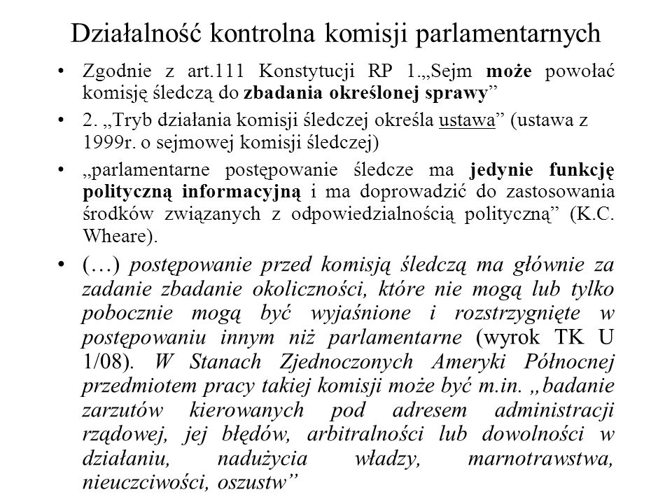 Działalność kontrolna komisji parlamentarnych Zgodnie z art.111 Konstytucji RP 1.Sejm może powołać komisję śledczą do zbadania określonej sprawy 2. Tr