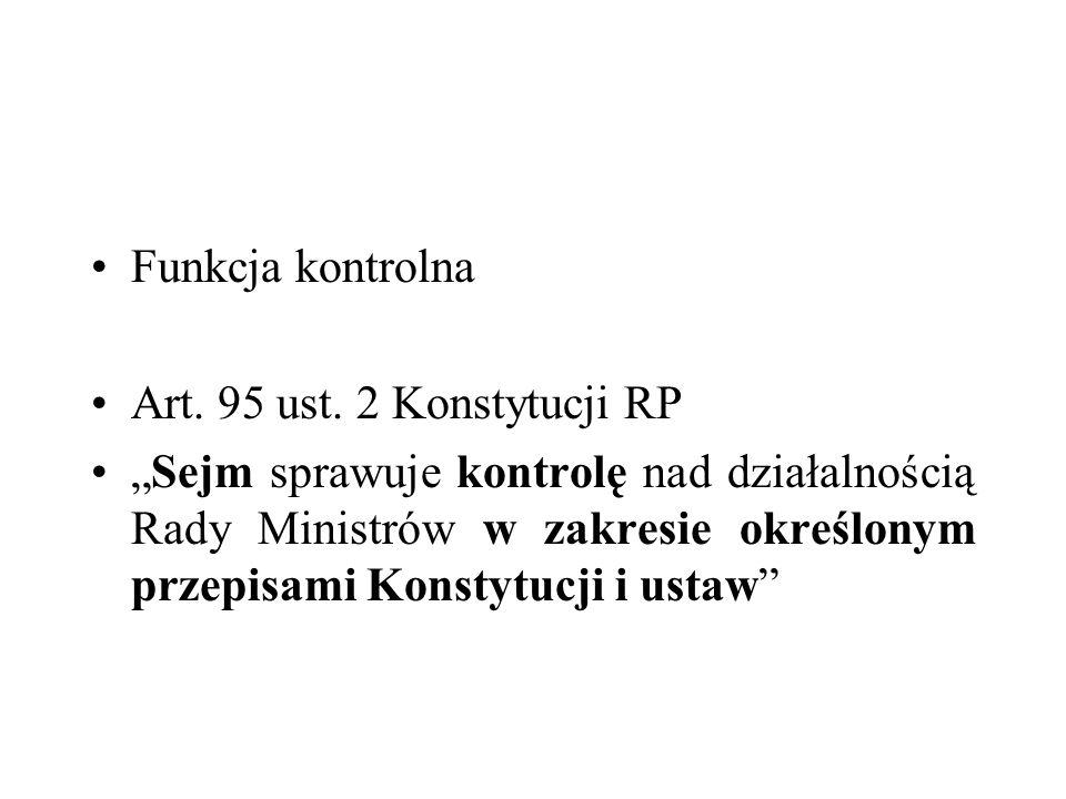 Funkcja kontrola Orzeczenie TK K 8/99 Kontrola parlamentarna oznacza (a) prawo legislatywy do uzyskiwania informacji o działalności określonych organów i instytucji publicznych oraz (b) prawo wyrażania oceny tej działalności.