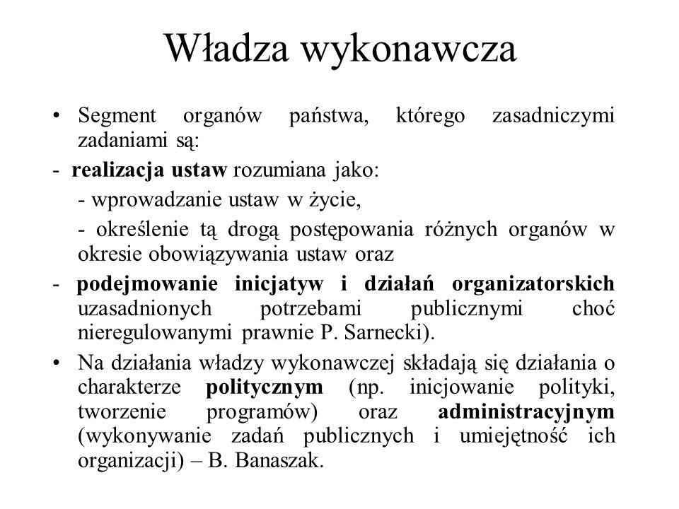 Władza wykonawcza Segment organów państwa, którego zasadniczymi zadaniami są: - realizacja ustaw rozumiana jako: - wprowadzanie ustaw w życie, - okreś