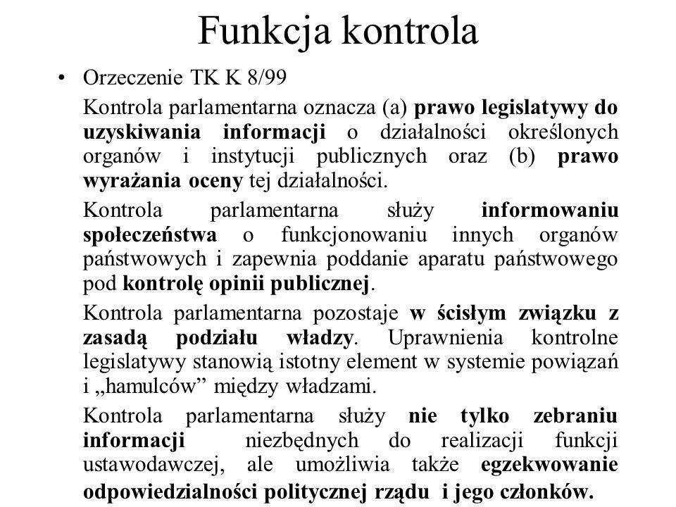 Funkcja kontrola Orzeczenie TK K 8/99 Kontrola parlamentarna oznacza (a) prawo legislatywy do uzyskiwania informacji o działalności określonych organó