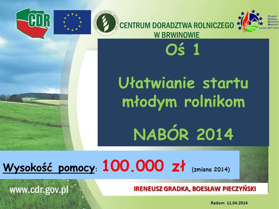 Oś 1 Ułatwianie startu młodym rolnikom NABÓR 2014 IRENEUSZ GRADKA, BOESŁAW PIECZYŃSKI Radom 11.04.2014 Wysokość pomocy : 100.000 zł (zmiana 2014)