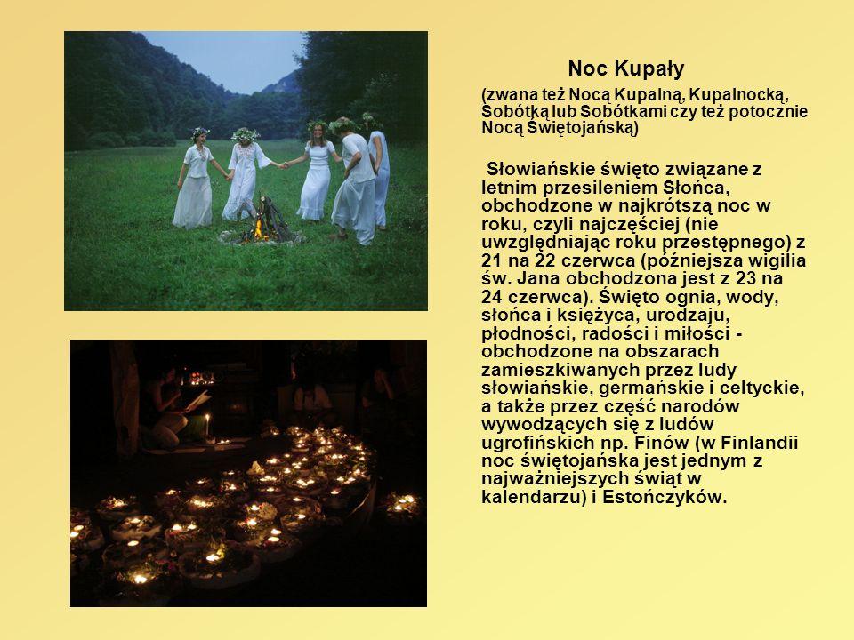 Noc Kupały (zwana też Nocą Kupalną, Kupalnocką, Sobótką lub Sobótkami czy też potocznie Nocą Świętojańską) Słowiańskie święto związane z letnim przesi