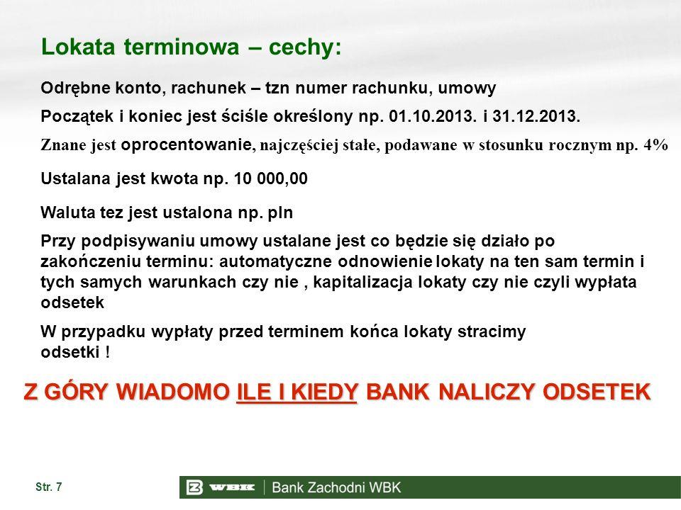 Str. 7 Lokata terminowa – cechy: Odrębne konto, rachunek – tzn numer rachunku, umowy Początek i koniec jest ściśle określony np. 01.10.2013. i 31.12.2