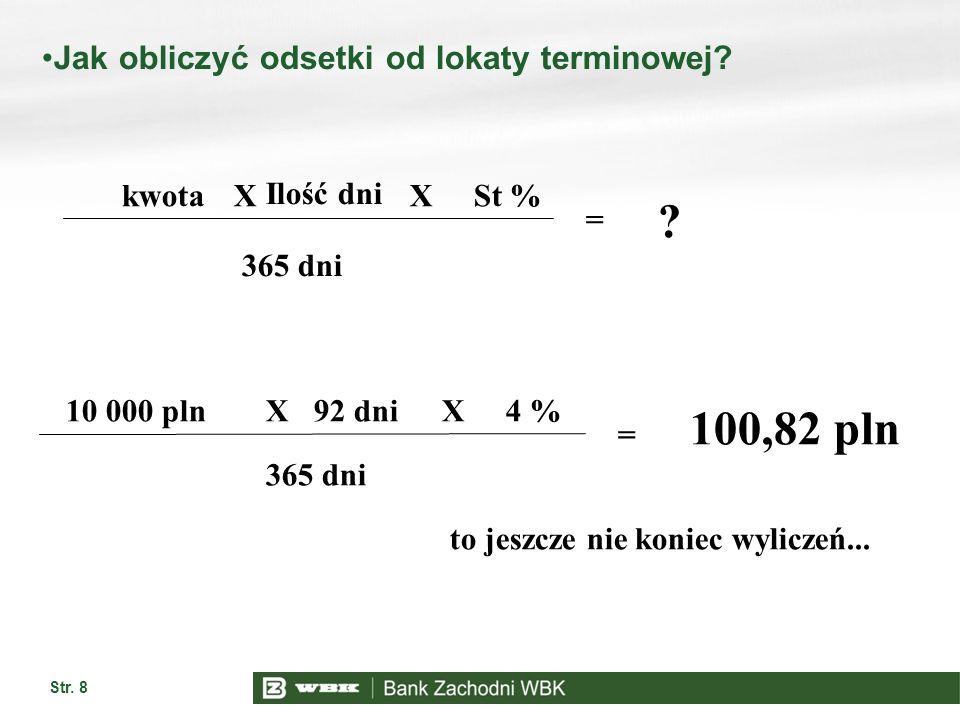 Str. 8 Jak obliczyć odsetki od lokaty terminowej? kwota Ilość dni St % 365 dni XX = ? 10 000 pln92 dni4 % 365 dni XX = 100,82 pln to jeszcze nie konie
