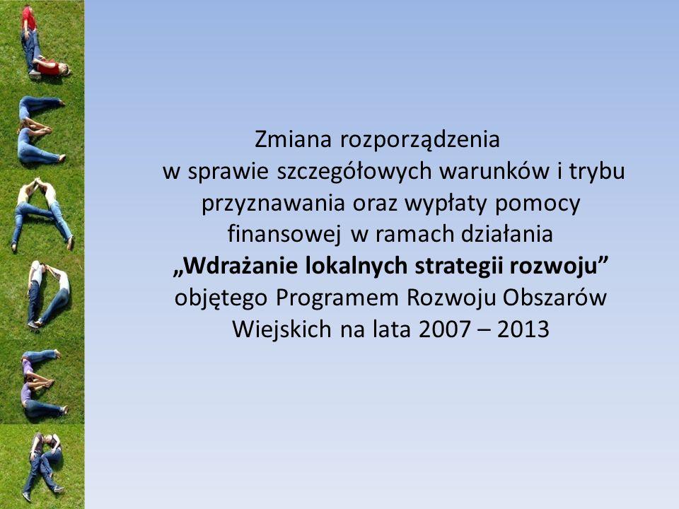 Zmiana rozporządzenia w sprawie szczegółowych warunków i trybu przyznawania oraz wypłaty pomocy finansowej w ramach działania Wdrażanie lokalnych strategii rozwoju objętego Programem Rozwoju Obszarów Wiejskich na lata 2007 – 2013