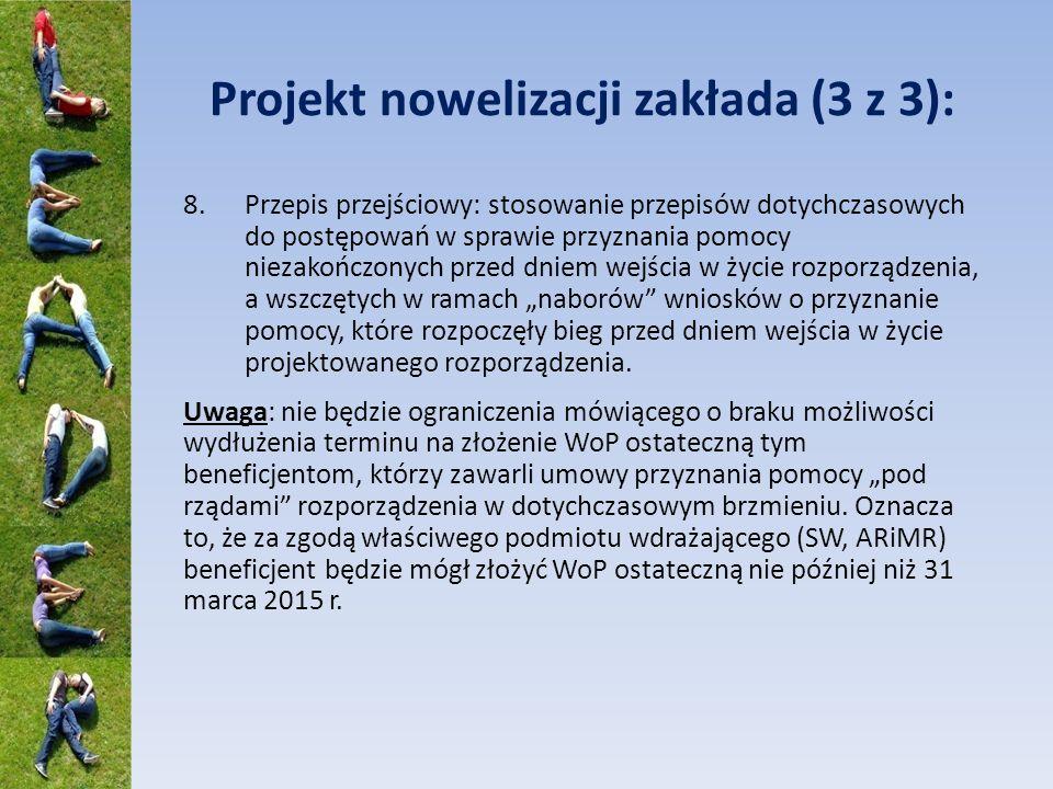 Projekt nowelizacji zakłada (3 z 3): 8.Przepis przejściowy: stosowanie przepisów dotychczasowych do postępowań w sprawie przyznania pomocy niezakończonych przed dniem wejścia w życie rozporządzenia, a wszczętych w ramach naborów wniosków o przyznanie pomocy, które rozpoczęły bieg przed dniem wejścia w życie projektowanego rozporządzenia.