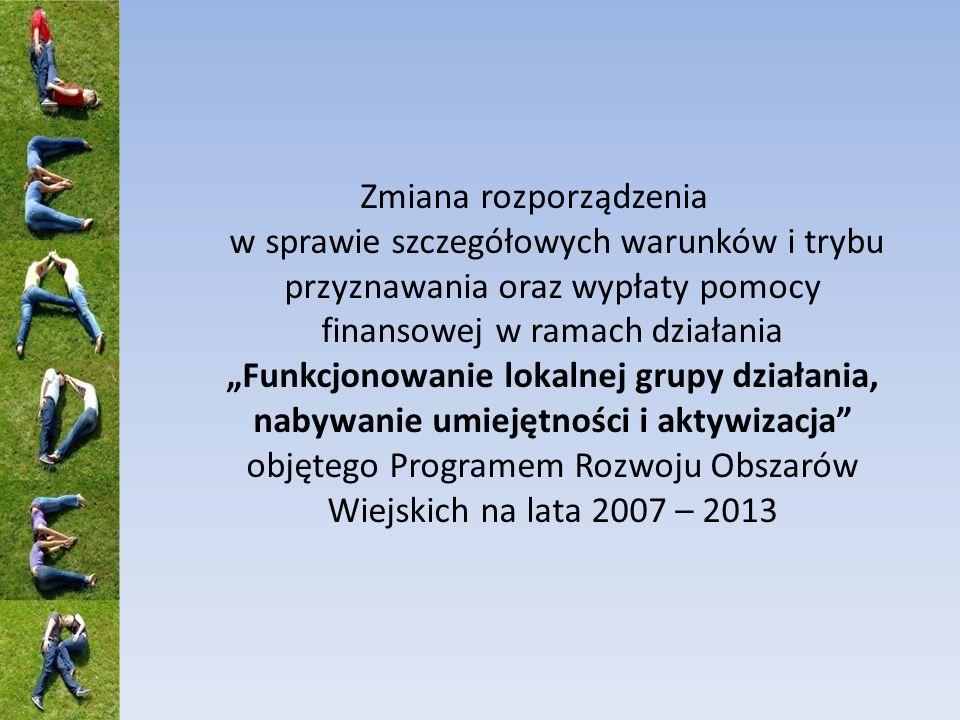 Zmiana rozporządzenia w sprawie szczegółowych warunków i trybu przyznawania oraz wypłaty pomocy finansowej w ramach działania Funkcjonowanie lokalnej grupy działania, nabywanie umiejętności i aktywizacja objętego Programem Rozwoju Obszarów Wiejskich na lata 2007 – 2013