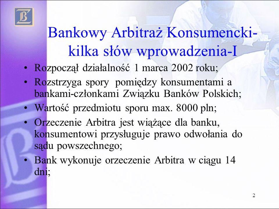 2 Bankowy Arbitraż Konsumencki- kilka słów wprowadzenia-I Rozpoczął działalność 1 marca 2002 roku; Rozstrzyga spory pomiędzy konsumentami a bankami-członkami Związku Banków Polskich; Wartość przedmiotu sporu max.