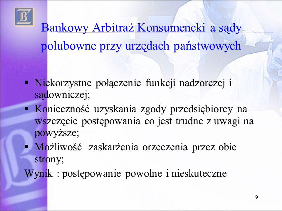 10 Bankowy Arbitraż Konsumencki a sądy polubowne przy urzędach państwowych BAK to: Minimum Formalności (wniosek, opłata, oświadczenie o zakończeniu postępowania reklamacyjnego w banku) Szybkośc: (średni czas wydania orzeczenia 40 dni z czego 20 to przesyłanie dokumentów) Niskie koszty dla konsumenta (wpis 50 PLN zwracany w wypadku wygranej)