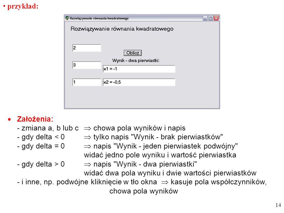przykład: Założenia: - zmiana a, b lub c chowa pola wyników i napis - gdy delta < 0 tylko napis